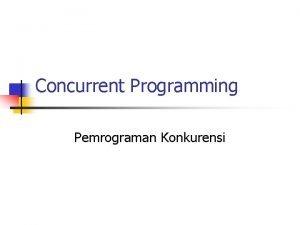Concurrent Programming Pemrograman Konkurensi Pemrograman Konkuren Sebuah sistem