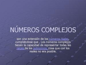 NMEROS COMPLEJOS son una extensin de los nmeros