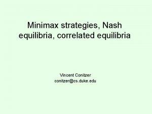 Minimax strategies Nash equilibria correlated equilibria Vincent Conitzer