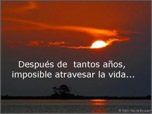 Despus de tantos aos imposible atravesar la vida