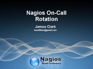 Nagios OnCall Rotation James Clark banditbbsgmail com Topics