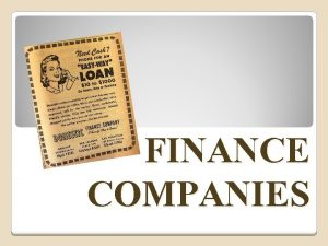 FINANCE COMPANIES What are Finance Companies Finance Companies