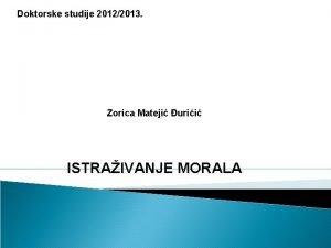 Doktorske studije 20122013 Zorica Mateji urii ISTRAIVANJE MORALA