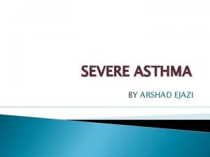 SEVERE ASTHMA BY ARSHAD EJAZI INTRODUCTION Asthma is