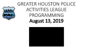 GREATER HOUSTON POLICE ACTIVITIES LEAGUE PROGRAMMING August 13