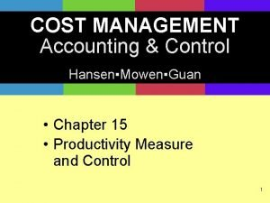COST MANAGEMENT Accounting Control HansenMowenGuan Chapter 15 Productivity
