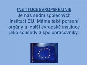 INSTITUCE EVROPSK UNIE Je ns sedm spolench instituc