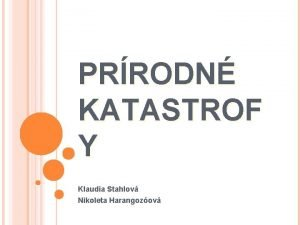 PRRODN KATASTROF Y Klaudia Stahlov Nikoleta Harangozov PRRODN