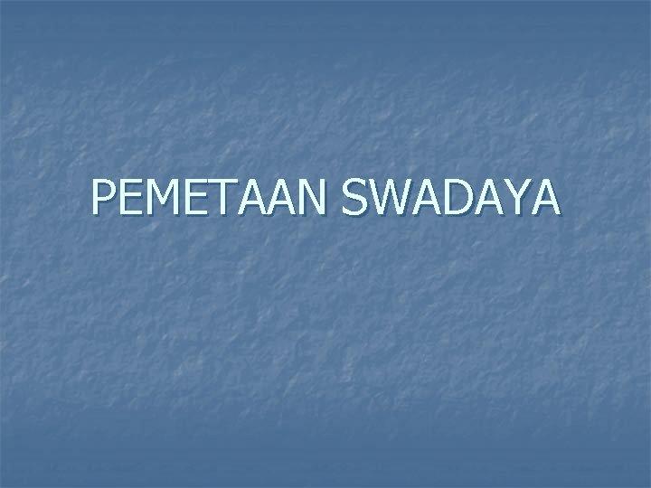 PEMETAAN SWADAYA Pemetaan Swadaya n Merupakan proses identifikasi