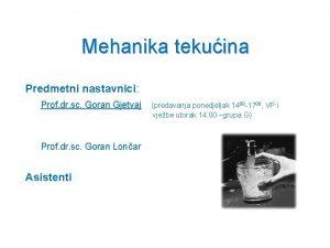Mehanika tekuina Predmetni nastavnici Prof dr sc Goran