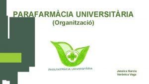 PARAFARMCIA UNIVERSITRIA Organitzaci Jessica Garcia Vernica Vega VISI
