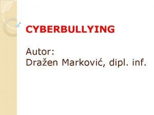 CYBERBULLYING Autor Draen Markovi dipl inf Cyberbullying To