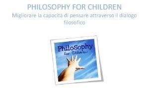 PHILOSOPHY FOR CHILDREN Migliorare la capacit di pensare