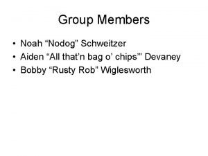 Group Members Noah Nodog Schweitzer Aiden All thatn