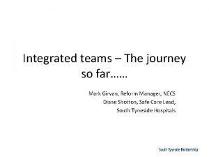 Integrated teams The journey so far Mark Girvan