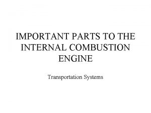 IMPORTANT PARTS TO THE INTERNAL COMBUSTION ENGINE Transportation