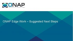 ONAP Edge Work Suggested Next Steps Suggested Next