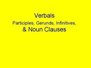 Verbals Participles Gerunds Infinitives Noun Clauses Participle a