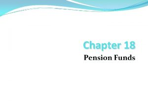Chapter 18 Pension Funds Chapter Outline Pension Funds