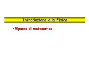 Introduzione alla Fisica Ripasso di matematica Elementi di