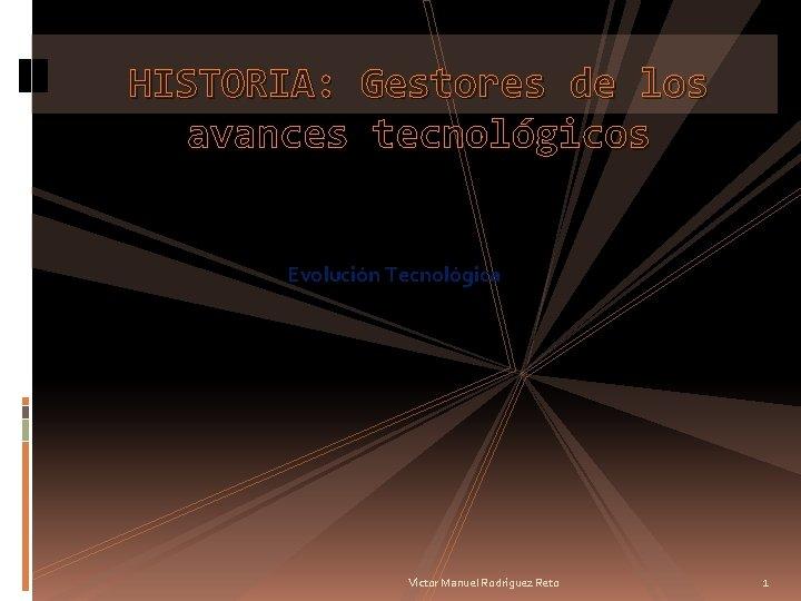 HISTORIA Gestores de los avances tecnolgicos Evolucin Tecnolgica