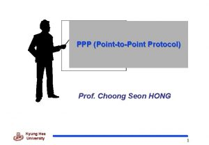PPP PointtoPoint Protocol Prof Choong Seon HONG Kyung