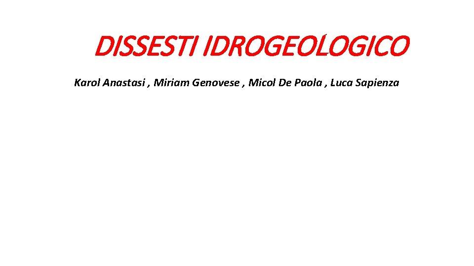 DISSESTI IDROGEOLOGICO Karol Anastasi Miriam Genovese Micol De