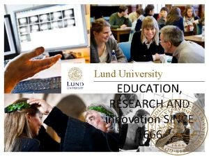 Lund University EDUCATION RESEARCH AND innovation SINCE 1666