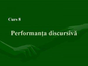 Curs 8 Performana discursiv STRUCTURA CURSULUI 1 Ce