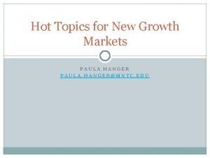 Hot Topics for New Growth Markets PAULA HANGER