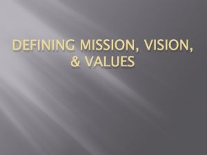 DEFINING MISSION VISION VALUES Mission Our mission is