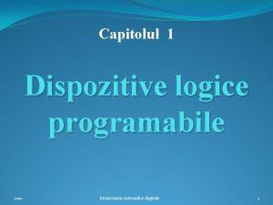 Capitolul 1 Dispozitive logice programabile 2010 Proiectarea sistemelor