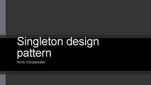Singleton design pattern Nima Yahyazadeh Intent Only one