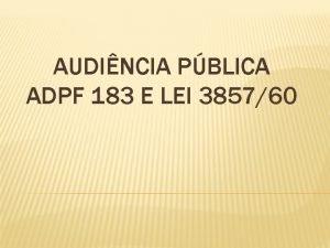 AUDINCIA PBLICA ADPF 183 E LEI 385760 BREVE