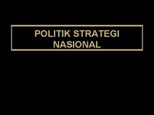 POLITIK STRATEGI NASIONAL POLITIK STRATEGI NASIONAL SESUAI DENGAN