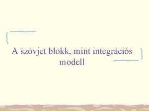 A szovjet blokk mint integrcis modell Az elads