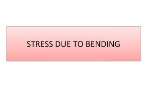 STRESS DUE TO BENDING STRESS DUE TO AXIAL