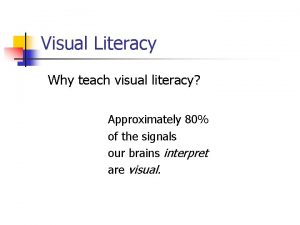 Visual Literacy Why teach visual literacy Approximately 80
