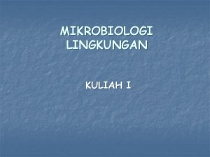 MIKROBIOLOGI LINGKUNGAN KULIAH I DISKRIPSI n Mikrobiologi Lingkungan