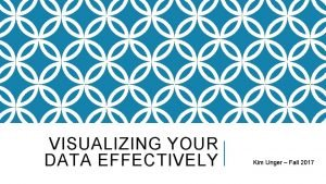 VISUALIZING YOUR DATA EFFECTIVELY Kim Unger Fall 2017