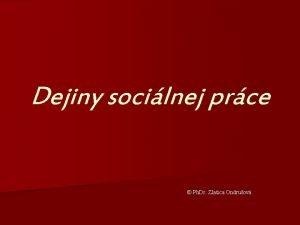 Dejiny socilnej prce Ph Dr Zlatica Ondruov DEJINY