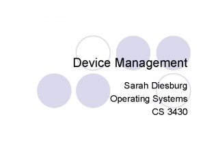 Device Management Sarah Diesburg Operating Systems CS 3430