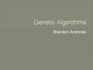 Genetic Algorithms Brandon Andrews Topics What are genetic