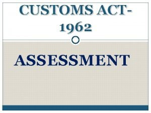 CUSTOMS ACT 1962 ASSESSMENT ASSESSMENT Assessment is the