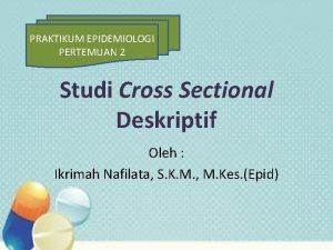 PRAKTIKUM EPIDEMIOLOGI PERTEMUAN 2 Studi Cross Sectional Deskriptif