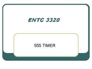 ENTC 3320 555 TIMER 555 Timer IC Timer