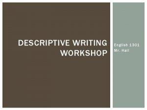 DESCRIPTIVE WRITING WORKSHOP English 1301 Mr Hall DESCRIPTIVE