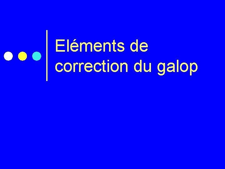 Elments de correction du galop Correction du Galop