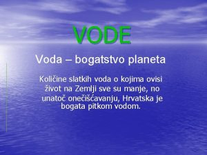 VODE Voda bogatstvo planeta Koliine slatkih voda o