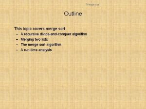 Merge sort 1 Outline This topic covers merge